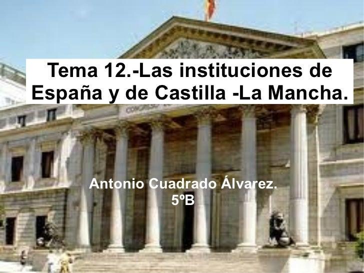 Tema 12.-Las instituciones de España y de Castilla -La Mancha. Antonio Cuadrado Álvarez. 5ºB