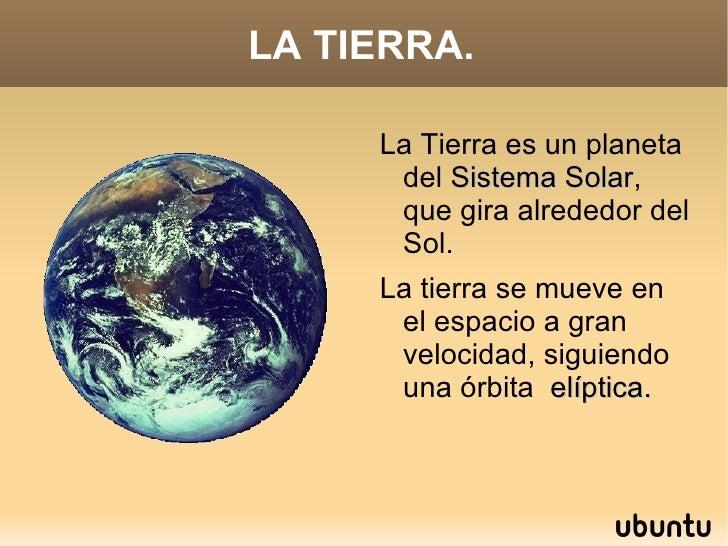 LA TIERRA. <ul><li>La Tierra es un planeta del  Sistema   Solar , que gira alrededor del Sol.