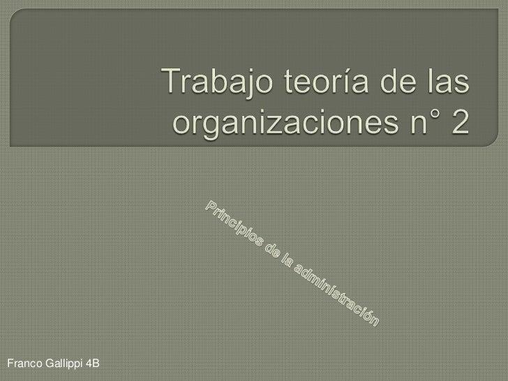 Trabajo teoría de las organizaciones n° 2<br />Principios de la administración<br />Franco Gallippi 4B<br />
