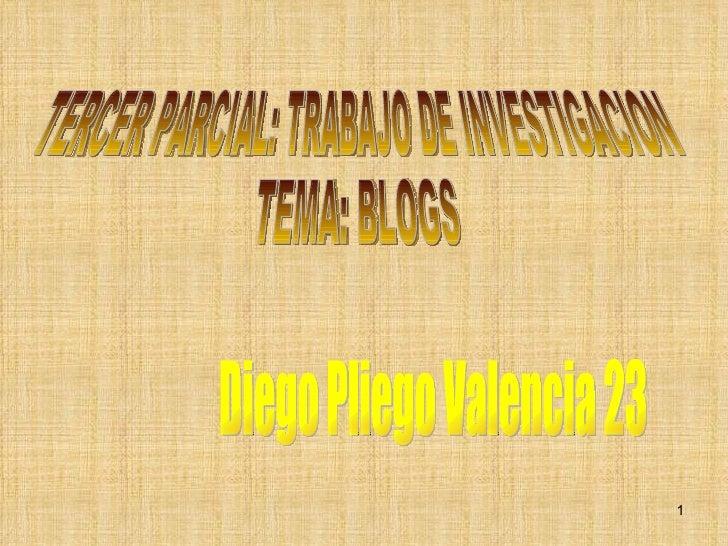 TERCER PARCIAL: TRABAJO DE INVESTIGACION  TEMA: BLOGS Diego Pliego Valencia 23
