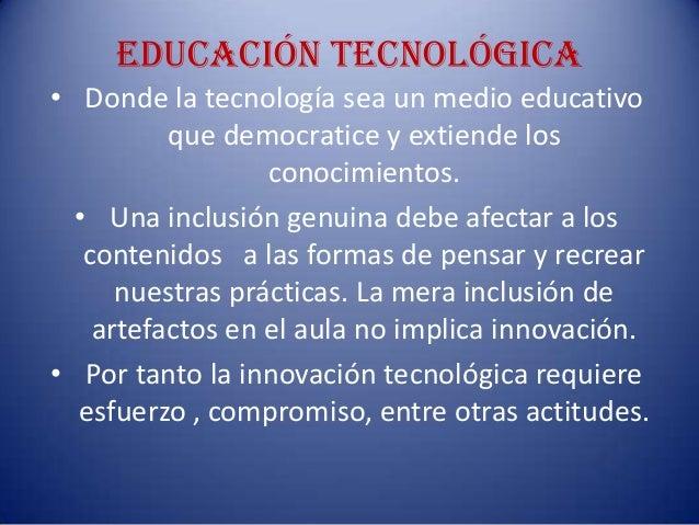 Educación tecnológica• Donde la tecnología sea un medio educativoque democratice y extiende losconocimientos.• Una inclusi...