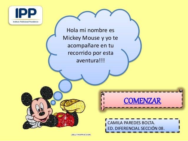 COMENZAR  Hola mi nombre es  Mickey Mouse y yo te  acompañare en tu  recorrido por esta  aventura!!!  CAMILA PAREDES BOLTA...