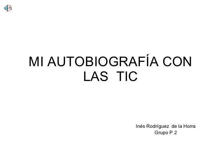 MI AUTOBIOGRAFÍA CON LAS  TIC Inés Rodríguez   de la Horra Grupo P 2