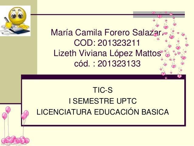 María Camila Forero Salazar. COD: 201323211 Lizeth Viviana López Mattos cód. : 201323133 TIC-S I SEMESTRE UPTC LICENCIATUR...
