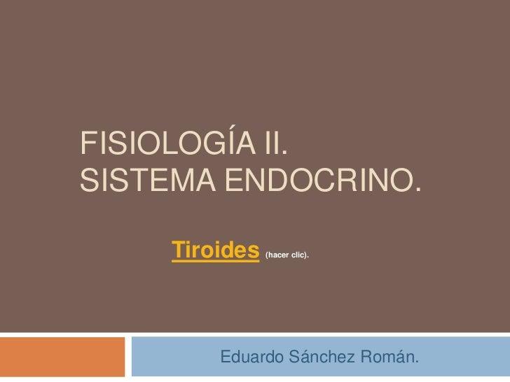 FISIOLOGÍA II.SISTEMA ENDOCRINO.    Tiroides   (hacer clic).        Eduardo Sánchez Román.