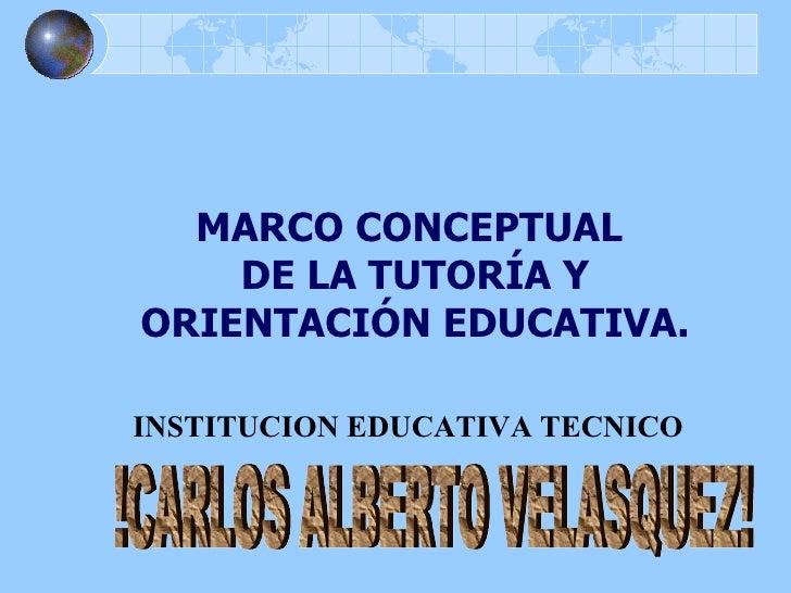 MARCO CONCEPTUAL  DE LA TUTORÍA Y ORIENTACIÓN EDUCATIVA. INSTITUCION EDUCATIVA TECNICO !CARLOS ALBERTO VELASQUEZ!