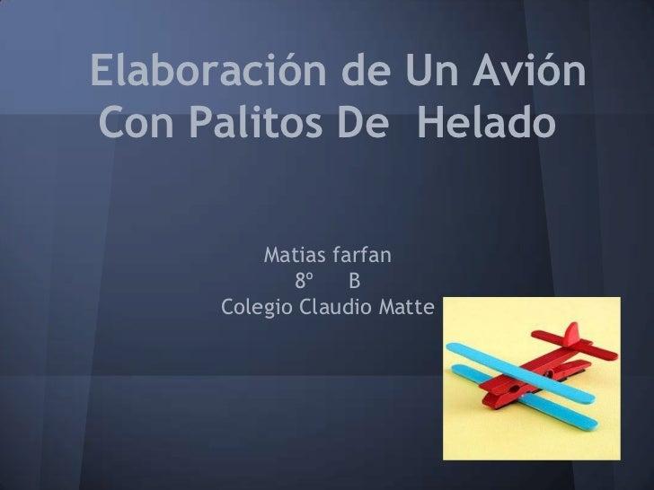 Elaboración de Un AviónCon Palitos De Helado          Matias farfan             8º    B      Colegio Claudio Matte