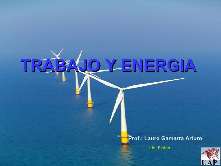 TRABAJO Y ENERGIA Prof.: Lauro Gamarra Arturo Lic. Físico
