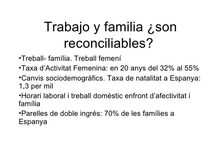 Trabajo y familia ¿son            reconciliables? •Treball- família. Treball femení •Taxa d'Activitat Femenina: en 20 anys...