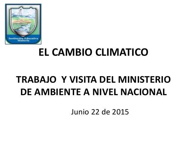 EL CAMBIO CLIMATICO TRABAJO Y VISITA DEL MINISTERIO DE AMBIENTE A NIVEL NACIONAL Junio 22 de 2015