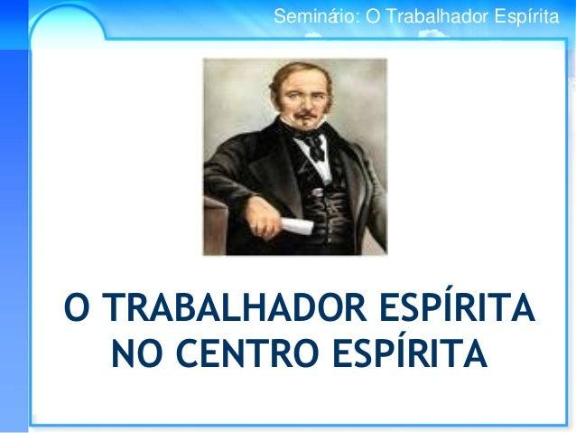Conselho Espírita InternacionalSeminário: O Trabalhador Espírita O TRABALHADOR ESPÍRITA NO CENTRO ESPÍRITA