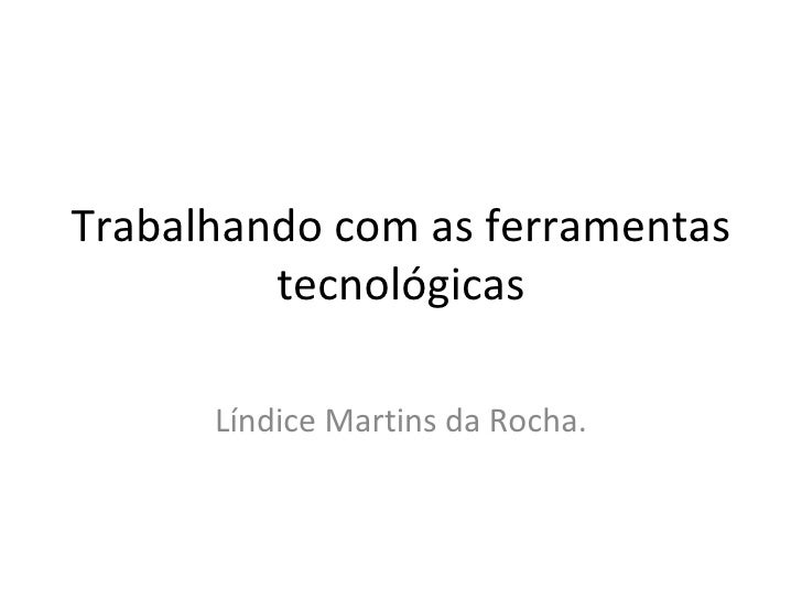 Trabalhando com as ferramentas tecnológicas Líndice Martins da Rocha.