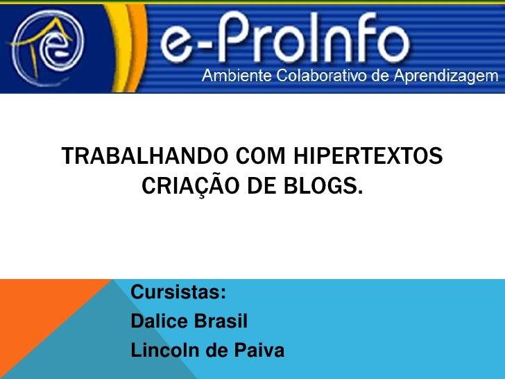 TRABALHANDO COM HIPERTEXTOS     CRIAÇÃO DE BLOGS.    Cursistas:    Dalice Brasil    Lincoln de Paiva