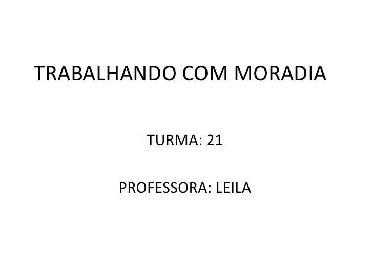 TRABALHANDO COM MORADIA<br />TURMA: 21<br />PROFESSORA: LEILA<br />
