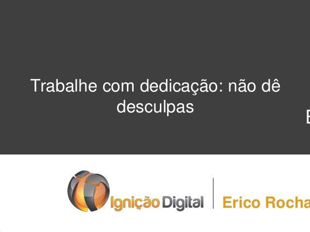 E Trabalhe com dedicação: não dê desculpas Erico Rocha