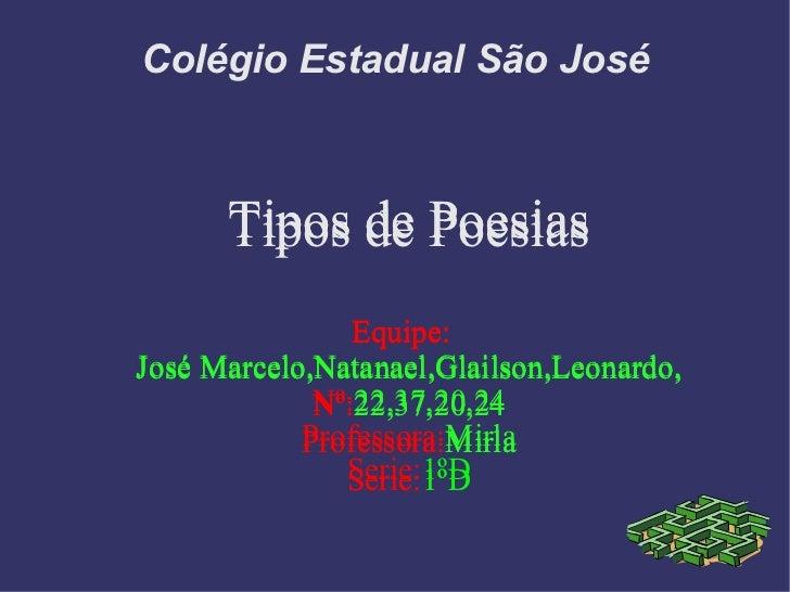 Colégio Estadual São José Tipos de Poesias Equipe:   José Marcelo,Natanael,Glailson,Leonardo, Nº: 22,37,20,24 Professora: ...