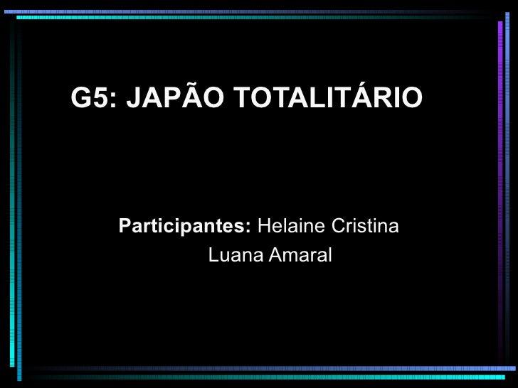 G5: JAPÃO TOTALITÁRIO Participantes:  Helaine Cristina Luana Amaral