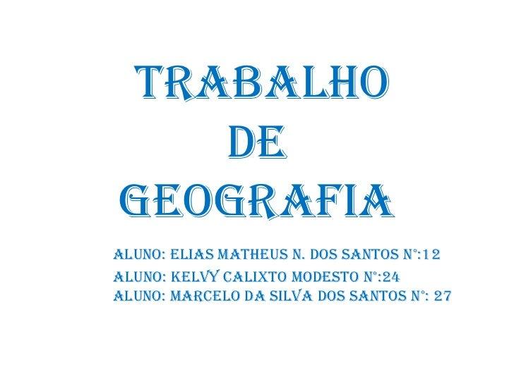 TRABALHO   DEGEOGRAFIAALUNO: Elias Matheus n. dos santos N°:12ALUNO: Kelvy Calixto modesto N°:24ALUNO: Marcelo da Silva do...