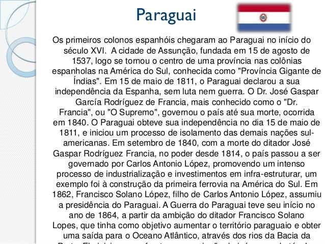 ParaguaiOs primeiros colonos espanhóis chegaram ao Paraguai no início do    século XVI. A cidade de Assunção, fundada em 1...