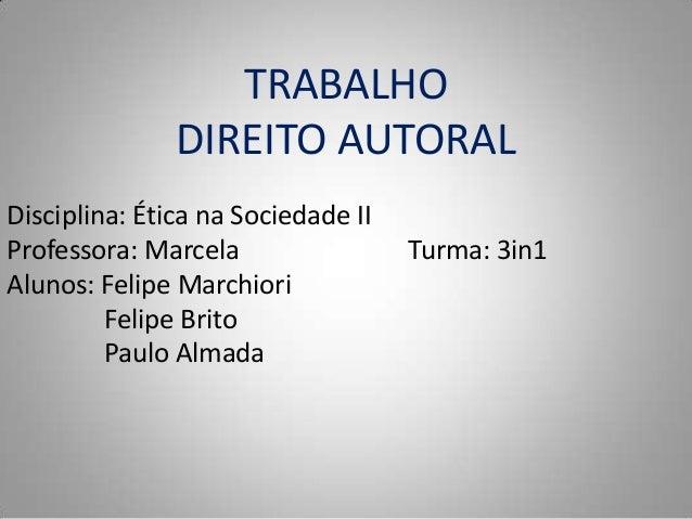 TRABALHO DIREITO AUTORAL Disciplina: Ética na Sociedade II Professora: Marcela Turma: 3in1 Alunos: Felipe Marchiori Felipe...