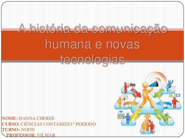 A história da comunicação humana e novas tecnologias NOME: HANNA CHERES CURSO: CIÊNCIAS CONTÁBEIS/1° PERÌODO TURNO: NOITE ...