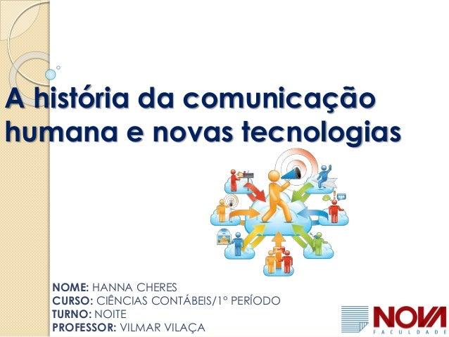 A história da comunicação humana e novas tecnologias NOME: HANNA CHERES CURSO: CIÊNCIAS CONTÁBEIS/1° PERÍODO TURNO: NOITE ...