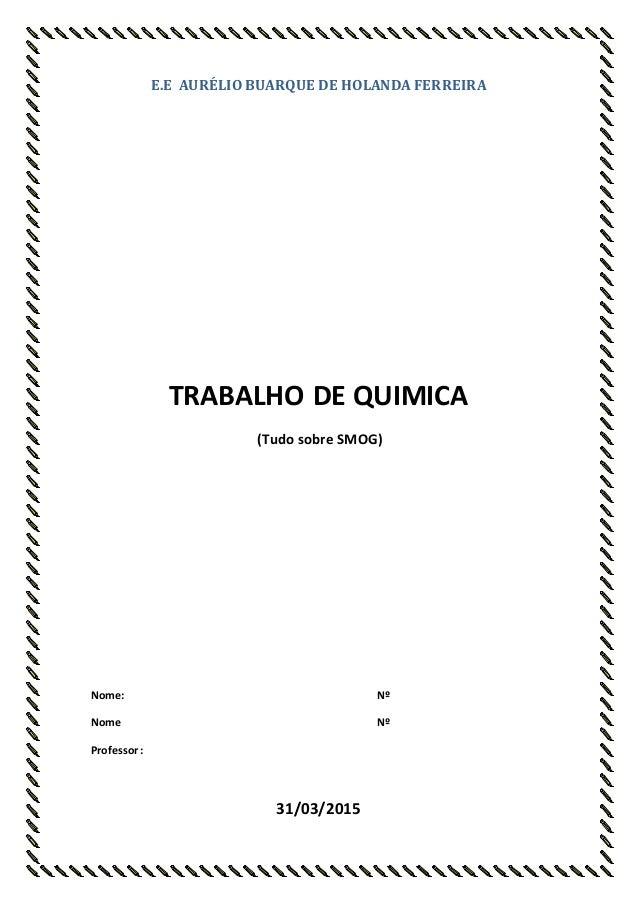 E.E AURÉLIO BUARQUE DE HOLANDA FERREIRA TRABALHO DE QUIMICA (Tudo sobre SMOG) Nome: Nº Nome Nº Professor: 31/03/2015