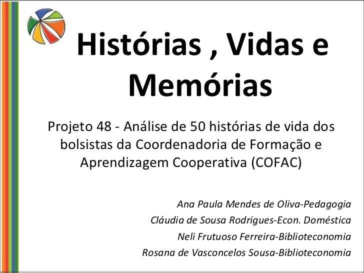 Histórias , Vidas e Memórias <ul><li>Projeto 48 - Análise de 50 histórias de vida dos bolsistas da Coordenadoria de Formaç...