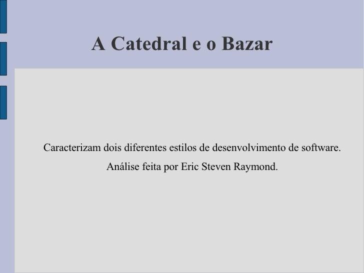 A Catedral e o Bazar Caracterizam dois diferentes estilos de desenvolvimento de software. Análise feita por Eric Steven Ra...