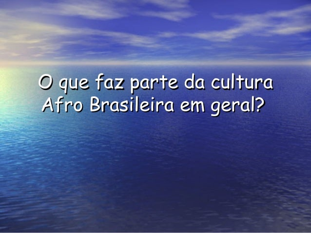 O que faz parte da culturaO que faz parte da cultura Afro Brasileira em geral?Afro Brasileira em geral?