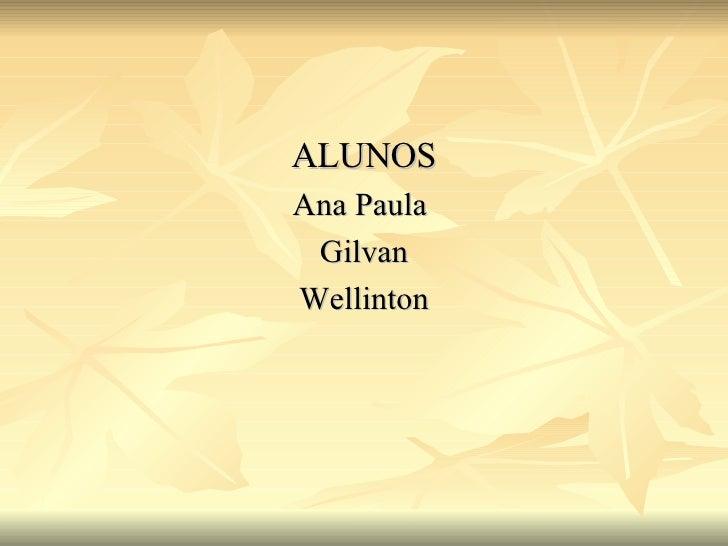 <ul><li>ALUNOS </li></ul><ul><li>Ana Paula  </li></ul><ul><li>Gilvan </li></ul><ul><li>Wellinton </li></ul>