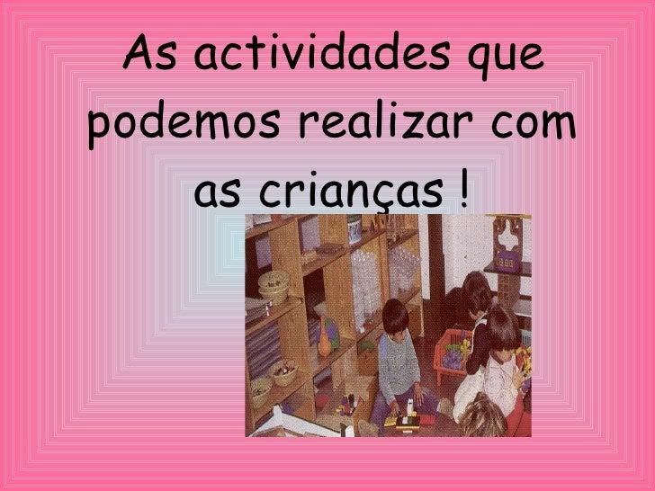 As actividades que podemos realizar com as crianças !