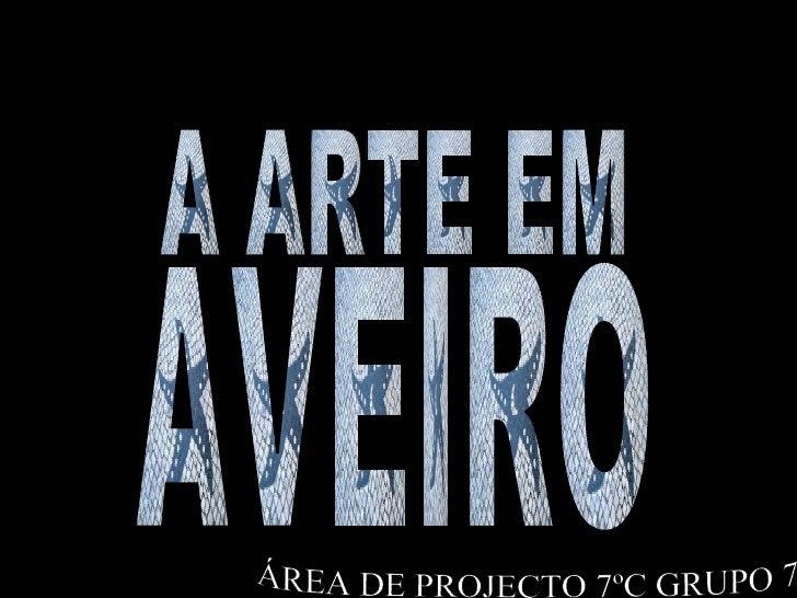 AVEIRO A ARTE EM ÁREA DE PROJECTO 7ºC GRUPO 7