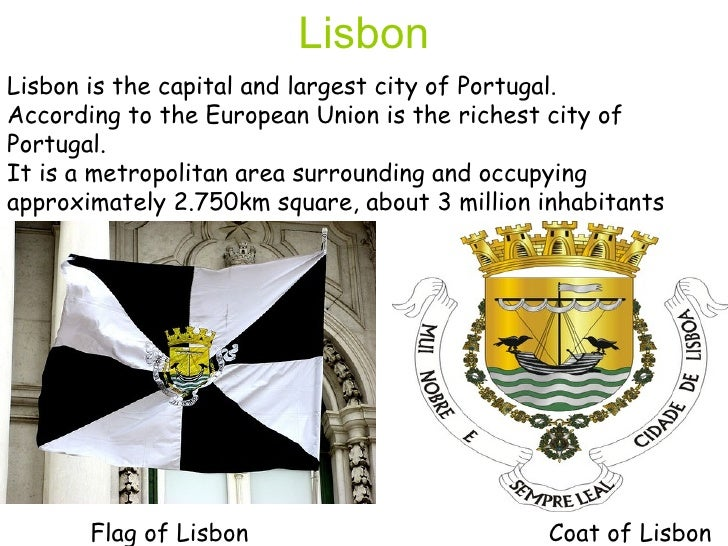 Lisbon is the capital and largest city of Portugal.  According to the European Union is the richest city of Portugal.  It ...