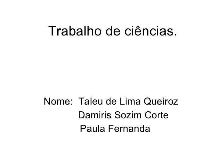 Trabalho de ciências. Nome:  Taleu de Lima Queiroz Damiris Sozim Corte  Paula Fernanda