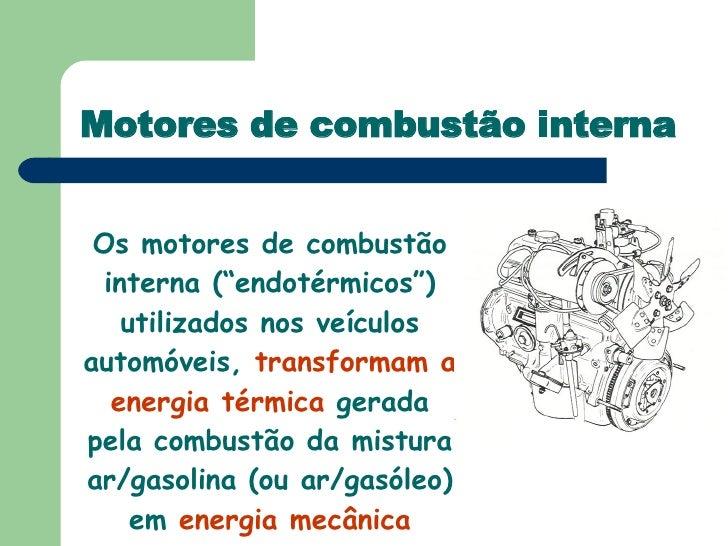 """Motores de combustão interna Os motores de combustão interna (""""endotérmicos"""") utilizados nos veículos automóveis,  transfo..."""