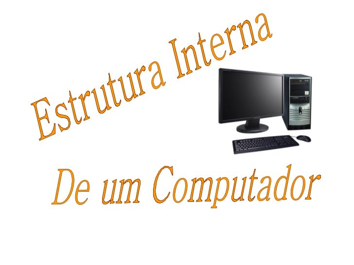 Estrutura Interna  De um Computador