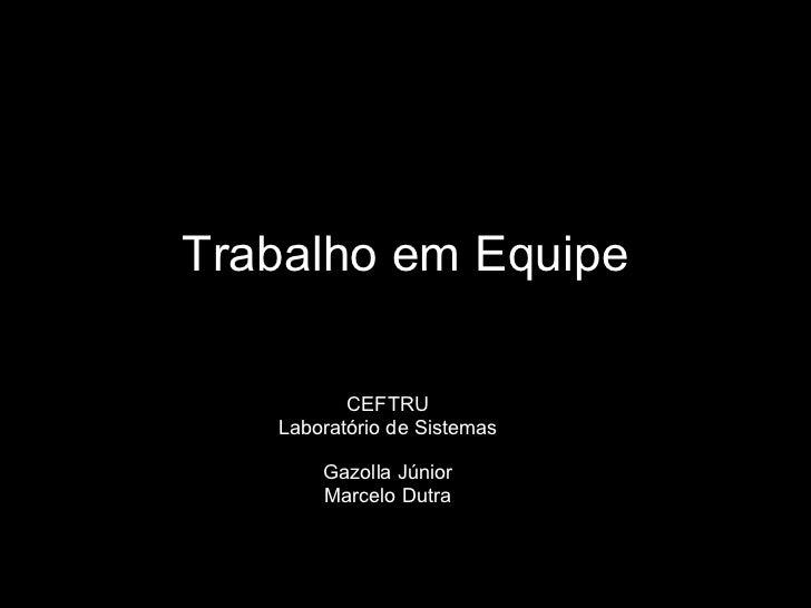 Trabalho em Equipe CEFTRU Laboratório de Sistemas Gazolla Júnior Marcelo Dutra