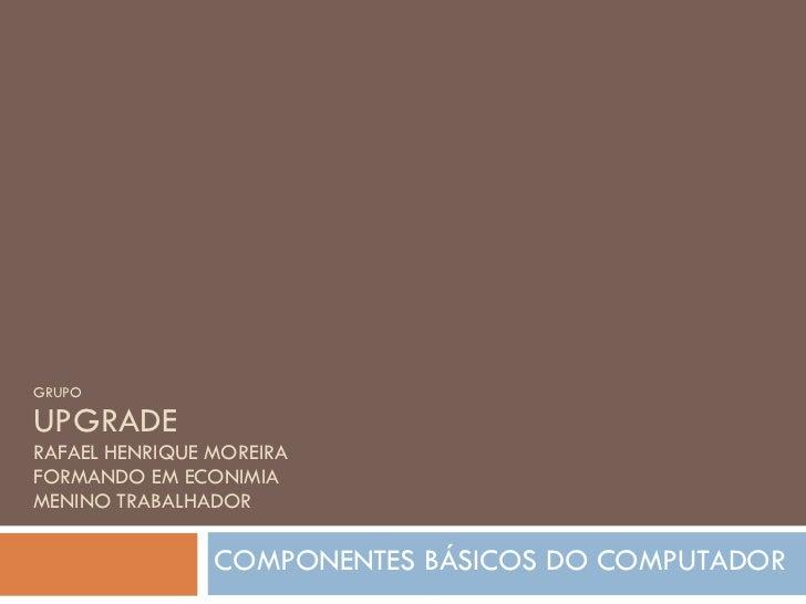 GRUPO UPGRADE RAFAEL HENRIQUE MOREIRA FORMANDO EM ECONIMIA MENINO TRABALHADOR COMPONENTES BÁSICOS DO COMPUTADOR