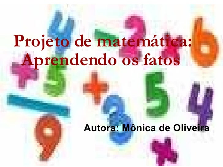 <ul><li>Projeto de matemática: Aprendendo os fatos </li></ul><ul><li>Autora: Mônica de Oliveira </li></ul>