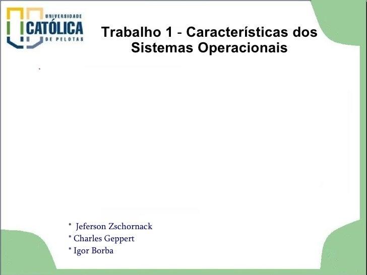 Trabalho 1  -  Características dos Sistemas Operacionais *  Jeferson Zschornack * Charles Geppert * Igor Borba