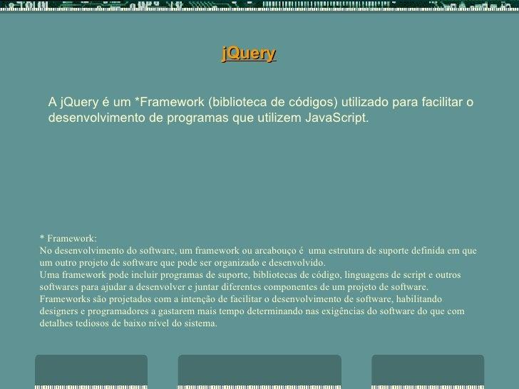 jQuery A jQuery é um *Framework (biblioteca de códigos) utilizado para facilitar o desenvolvimento de programas que utiliz...