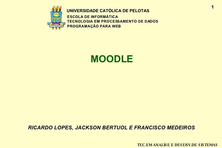 MOODLE RICARDO LOPES, JACKSON BERTUOL E FRANCISCO MEDEIROS UNIVERSIDADE CATÓLICA DE PELOTAS ESCOLA DE INFORMÁTICA TECNOL...
