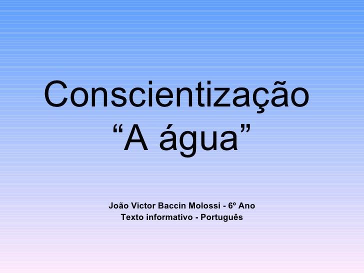 """Conscientização   """"A água""""   João Victor Baccin Molossi - 6º Ano     Texto informativo - Português"""
