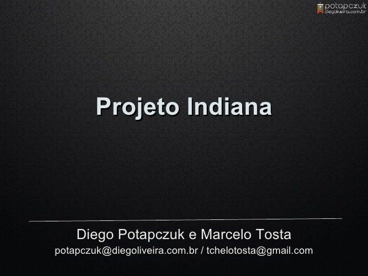 Projeto Indiana         Diego Potapczuk e Marcelo Tosta potapczuk@diegoliveira.com.br / tchelotosta@gmail.com