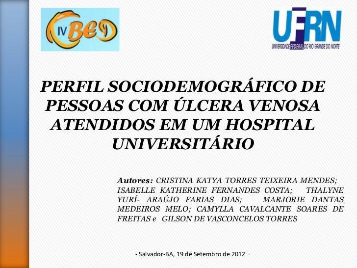 PERFIL SOCIODEMOGRÁFICO DEPESSOAS COM ÚLCERA VENOSA ATENDIDOS EM UM HOSPITAL       UNIVERSITÁRIO       Autores: CRISTINA K...