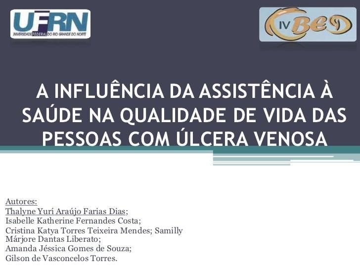 A INFLUÊNCIA DA ASSISTÊNCIA À    SAÚDE NA QUALIDADE DE VIDA DAS      PESSOAS COM ÚLCERA VENOSAAutores:Thalyne Yurí Araújo ...