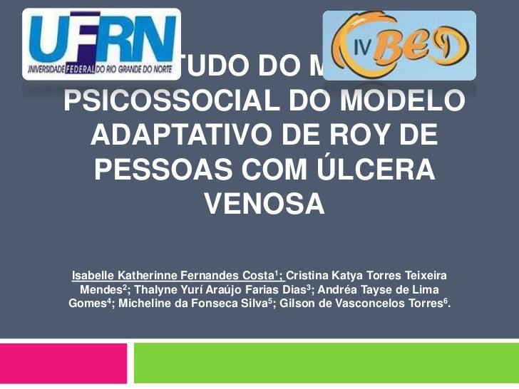 ESTUDO DO MODOPSICOSSOCIAL DO MODELO ADAPTATIVO DE ROY DE  PESSOAS COM ÚLCERA        VENOSAIsabelle Katherinne Fernandes C...
