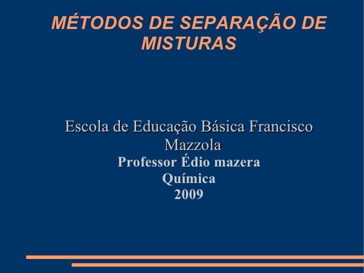 MÉTODOS DE SEPARAÇÃO DE MISTURAS <ul><ul><li>Escola de Educação Básica Francisco Mazzola </li></ul></ul><ul><ul><li>Profes...