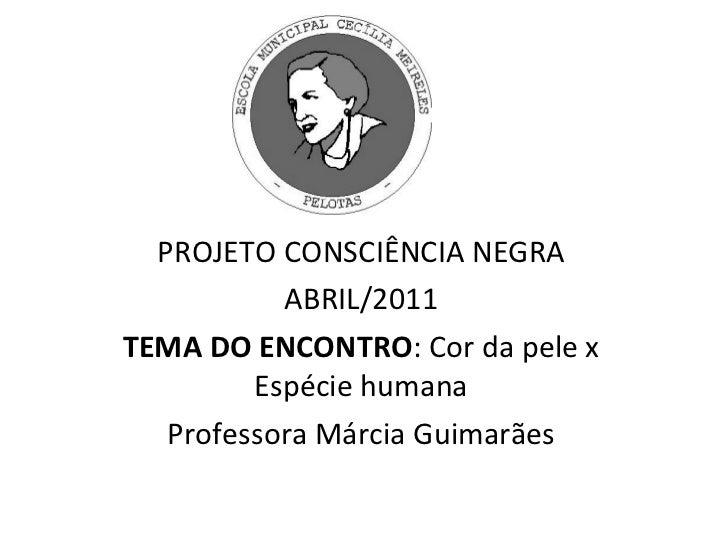 PROJETO CONSCIÊNCIA NEGRA ABRIL/2011 TEMA DO ENCONTRO : Cor da pele x Espécie humana Professora Márcia Guimarães